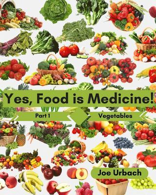 Yes, Food Is Medicine - Part 1 : Vegetables: A Guide to Understanding, Growing and Eating Phytonutrient-Rich, Antioxidant-Dense Foods