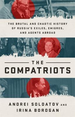 The Compatriots  The Brutal and Chaotic History of Russia's Exiles, Emigres, and Agents Abroad
