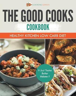The Good Cooks Cookbook : Healthy Kitchen Low Carb Diet - It Just Tastes Better Volume 1