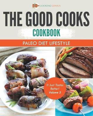 The Good Cooks Cookbook : Paleo Diet Lifestyle - It Just Tastes Better! Volume 2