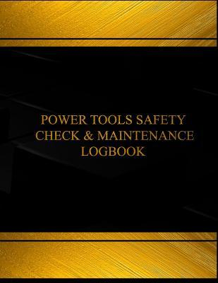 Power Tools Safety Check & Maintenance Log (Log Book, Journal -125 Pgs, 8.5 X 11