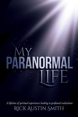 My Paranormal Life  A Lifetime of Spiritual Experiences Leading to Profound Realisations