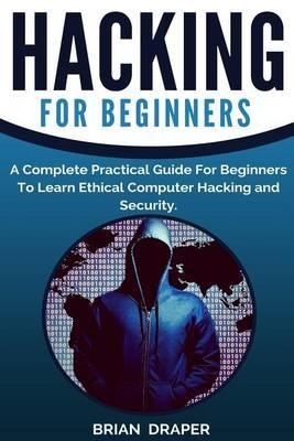 Hacking: A Complete Practical Guide for Beginners to Learn Ethical Computer Hacking and Security