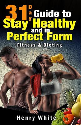 31-Day Guide to Stay Healthy and in Perfect Form : More Than 180 Recipes, Each Day Meal Plan, Calorie Table, Weight Loss Secrets, Food Freedom, Change Your Life, Fat Loss, Weight Maintenance, Fitness&dieting