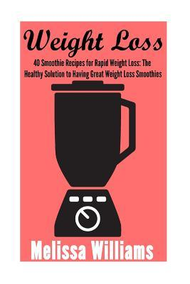 Weight Loss : 40 Smoothie Recipes for Rapid Weight Loss: The Healthy Solution to Having Great Weight Loss Smoothies – Melissa Williams