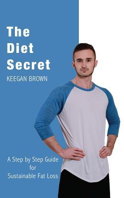 The Diet Secret : A Step by Step Guide for Sustainable Fat Loss