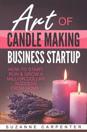 Art of Candle Making Business Startup : How to Start, Run & Grow a Million Dollar Success from Home!