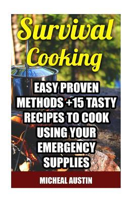 Survival Cooking  Easy Proven Methods +15 Tasty Recipes to Cook Using Your Emergency Supplies (Off the Grid Living, Preppers Supplies, Survival Tactics)