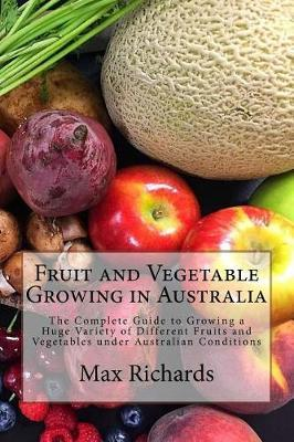 Fruit and Vegetable Growing in Australia : The Complete Guide to Growing a Huge Variety of Different Fruits and Vegetables under Australian Conditions