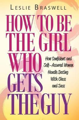 How to Be the Girl Who Gets the Guy: How Irresistible, Confident and Self-Assured Women Handle Dating with Class and Sass