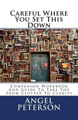 Careful Where You Set This Down : Companion Workbook and Guide to Take You from Clutter to Clarity