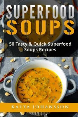 Superfood Soups : 50 Tasty & Quick Superfood Soups Recipes – Katya Johansson