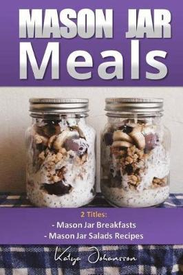 Mason Jar Meals : 2 Titles: Mason Jar Breakfasts and Mason Jar Salads Recipes
