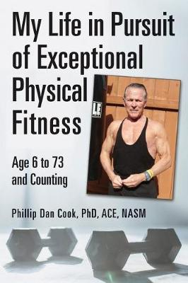 My Life in Pursuit of Exceptional Physical Fitness : Ages Six to Seventy-Three...and Counting
