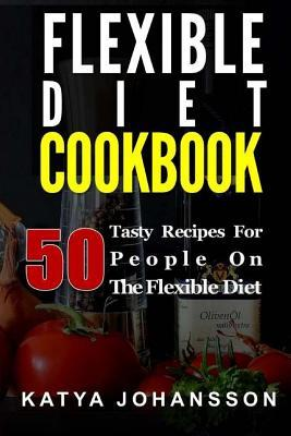 Flexible Diet Cookbook : 50 Tasty Recipes for People on the Flexible Diet – Katya Johansson