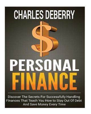 Personal Finance: Discover the Secrets for Successfully Handling Finances That Teach You How to Stay Out of Debt and Save Money Every Time