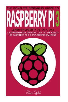 Raspberry Pi: The Complete Beginner's Guide to Raspberry Pi 3: Learn Raspberry Pi in a Day - A Comprehensive Introduction to the Basics of Raspberry Pi & Computer Programming