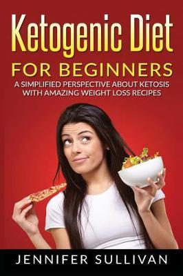 Ketogenic Diet for Beginners : A Simplified Perspective about Ketosis with Amazing Weight Loss Recipes