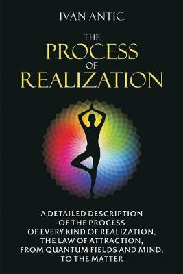 The Process of Realization: A detailed description of the process of every kind of realization the law of attraction from quantum fields and mind to the matter