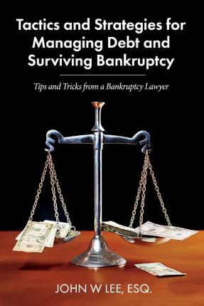 Tactics and Strategies for Managing Debt and Surviving Bankruptcy  Tips and Tricks from a Bankruptcy Lawyer