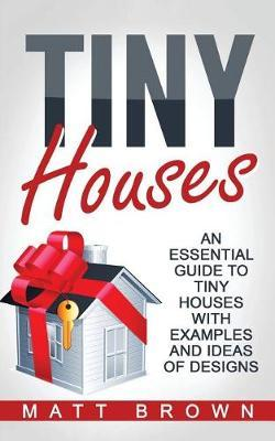 Tiny Houses  An Essential Guide to Tiny Houses with Examples and Ideas of Design