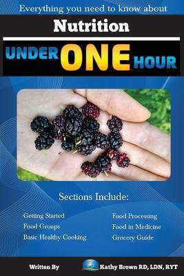 Nutrition Under One Hour : Everything You Need to Know about – Kathy Brown