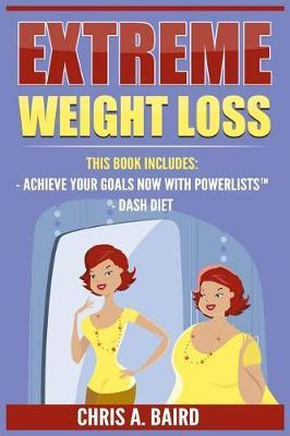 Extreme Weight Loss : 2 Manuscripts - Achieve Your Goals Now with Powerlists(tm), Dash Diet (Goal Setting, Habits, Intermittent Fasting, Diabetes, Natural Weight Loss)