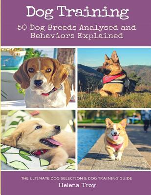 Dog Training: 50 Dog Breeds Analysed and Behaviours Explained - The Ultimate Dog Selection and Dog Training Guide