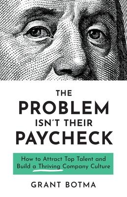 The Problem Isn't Their Paycheck  How to Attract Top Talent and Build a Thriving Company Culture