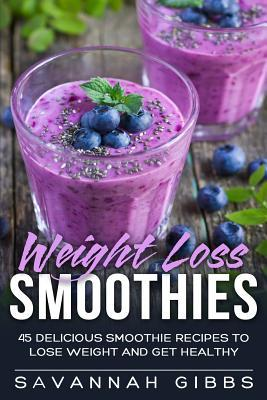 Weight Loss Smoothies : 45 Delicious Smoothie Recipes to Lose Weight and Get Healthy – Savannah Gibbs