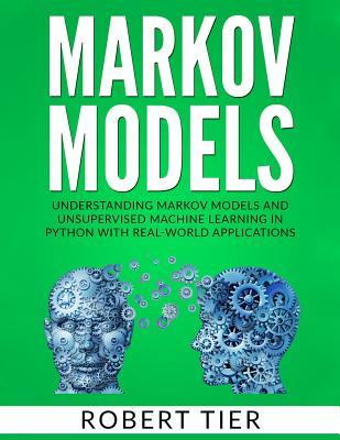 Markov Models : Understanding Markov Models and Unsupervised Machine Learning in Python with Real-World Applications