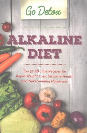 Alkaline Diet : Top 32 Alkaline Recipes for Rapid Weight Loss, Ultimate Health and Never-Ending Happiness