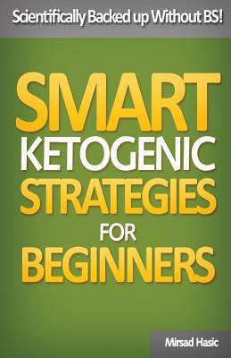 Smart Ketogenic Diet Strategies for Beginners : A Solid Plan for Burning Fat and Losing the Weight You Deserve – Mirsad Hasic