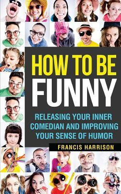 How to Be Funny  Releasing Your Inner Comedian and Developing Your Sense of Humor