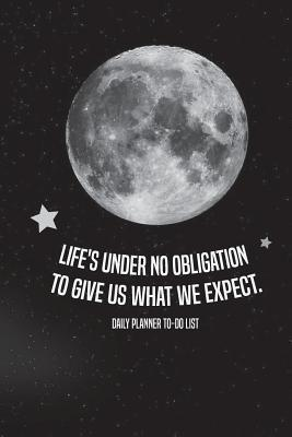 Life's Under No Obligation to Give Us What We Expect.-Daily Planner to Do List  Daily Planners All, Calendar, Notebook, To-Do List Book (Undated Daily to Do List)