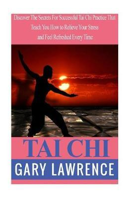 Tai Chi : Discover the Secrets for Successful Tai Chi Practice That Teach You How to Relieve Your Stress and Feel Refreshed Every Time