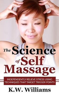 The Science of Self Massage : Independently Relieve Stress Using Techniques That Target Trigger Points