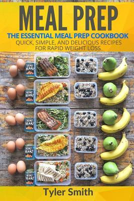 Meal Prep : The Essential Meal Prep Cookbook - Quick, Simple, and Delicious Recipes for Rapid Weight Loss