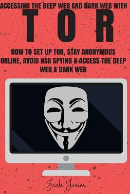 Tor: Accessing the Deep Web & Dark Web with Tor: How to Set Up Tor, Stay Anonymous Online, Avoid Nsa Spying & Access the Deep Web & Dark Web