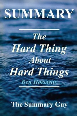 Summary - The Hard Thing about Hard Things: By Ben Horowitz - Building a Business When There Are No Easy Answers