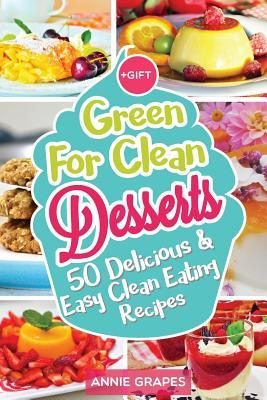 Green for Clean Desserts : 50 Delicious & Easy Clean Eating Recipes: (Clean Eating, Clean Eating Recipes, Clean Eating Cookbook, Cook Healthy for Weight Loss, Delicious Desserts, Vegan Cookbook) – MS Annie Grapes
