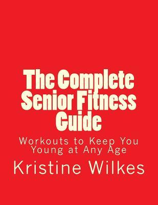 The Complete Senior Fitness Guide : Workouts to Keep You Young at Any Age