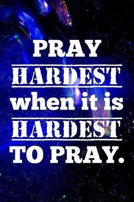 Pray Hardest When It Is Hardest to Pray.  Christian Message Writing Journal Lined, Diary, Notebook for Men & Women