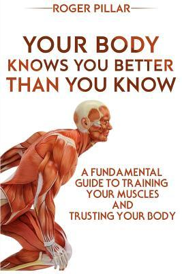 Your Body Knows You Better Than You Know : A Fundamental Guide to Training Your Muscles and Trusting Your Body