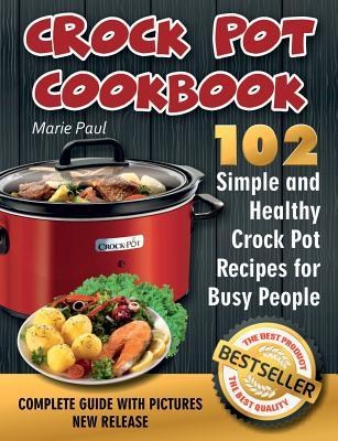 Crock Pot Cookbook  102 Simple and Healthy Crock Pot Recipes for Busy People