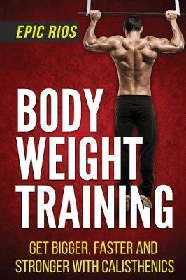 Body Weight Training : Get Bigger, Faster and Stronger with Calisthenics