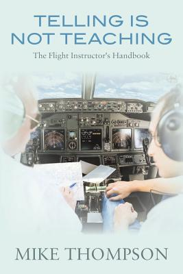 Telling Is Not Teaching : The Flight Instructor's Handbook