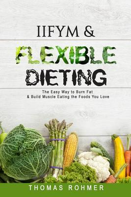 Iifym & Flexible Dieting : The Easy Way to Burn Fat & Build Muscle Eating the Foods You Love – Thomas Rohmer