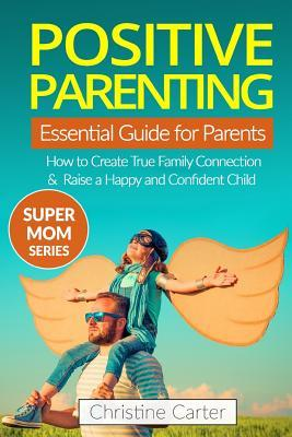 Positive Parenting  An Essential Guide for Parents How to Create a True Family Connection and Raise a Happy and Confident Child