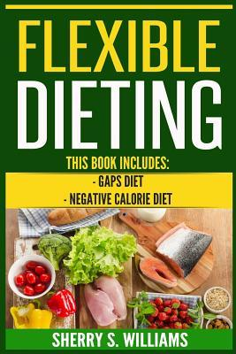 Flexible Dieting : Gaps Diet, Negative Calorie Diet (Gut Repair, Boost Metabolism, Superfoods, Permanent Fat Loss)